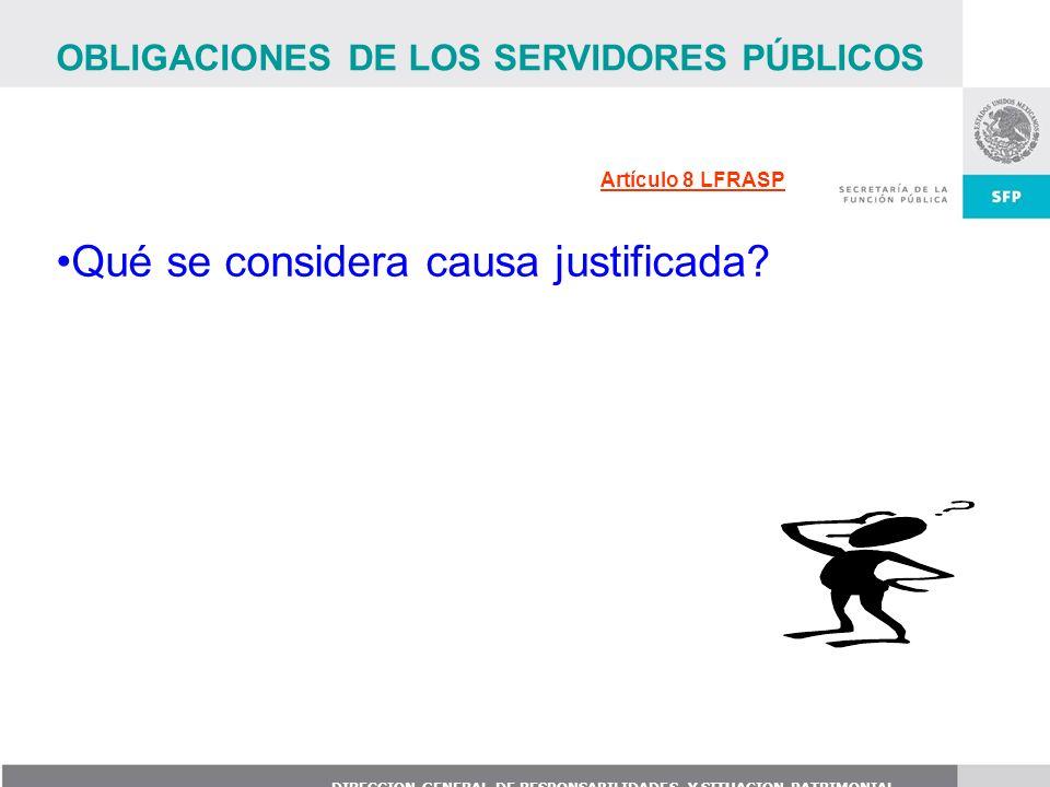 DIRECCION GENERAL DE RESPONSABILIDADES Y SITUACION PATRIMONIAL Artículo 8 LFRASP OBLIGACIONES DE LOS SERVIDORES PÚBLICOS Qué se considera causa justif
