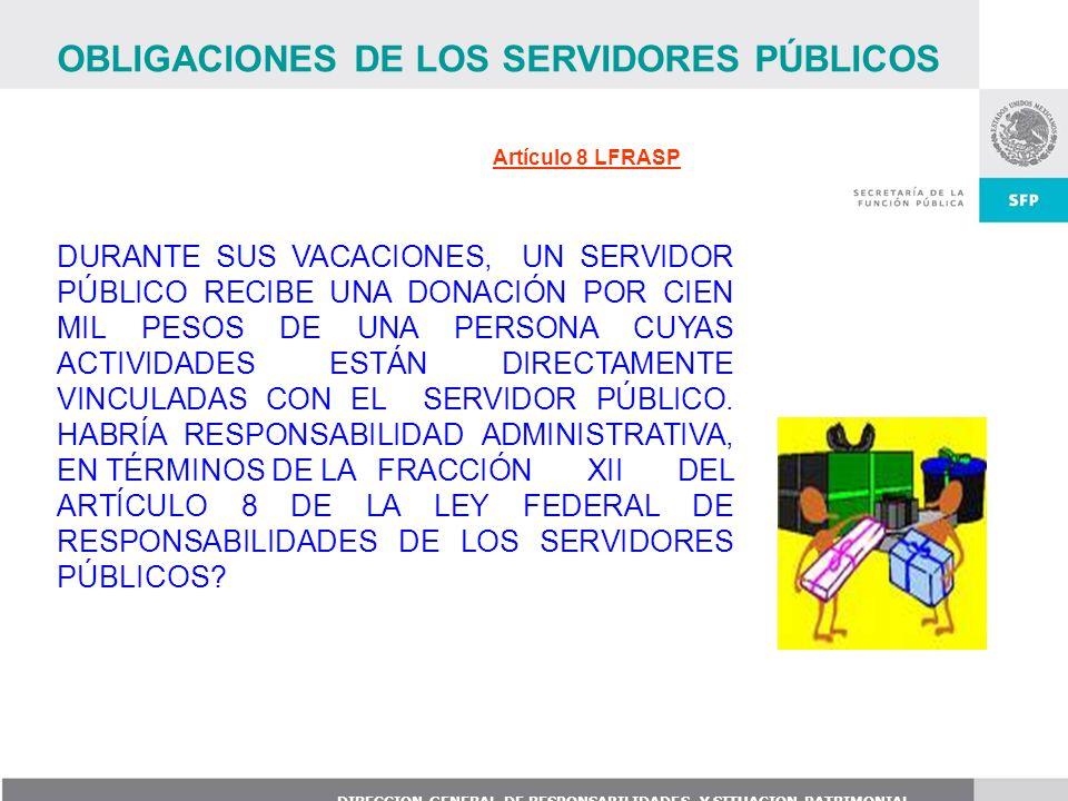 DIRECCION GENERAL DE RESPONSABILIDADES Y SITUACION PATRIMONIAL Artículo 8 LFRASP DURANTE SUS VACACIONES, UN SERVIDOR PÚBLICO RECIBE UNA DONACIÓN POR C