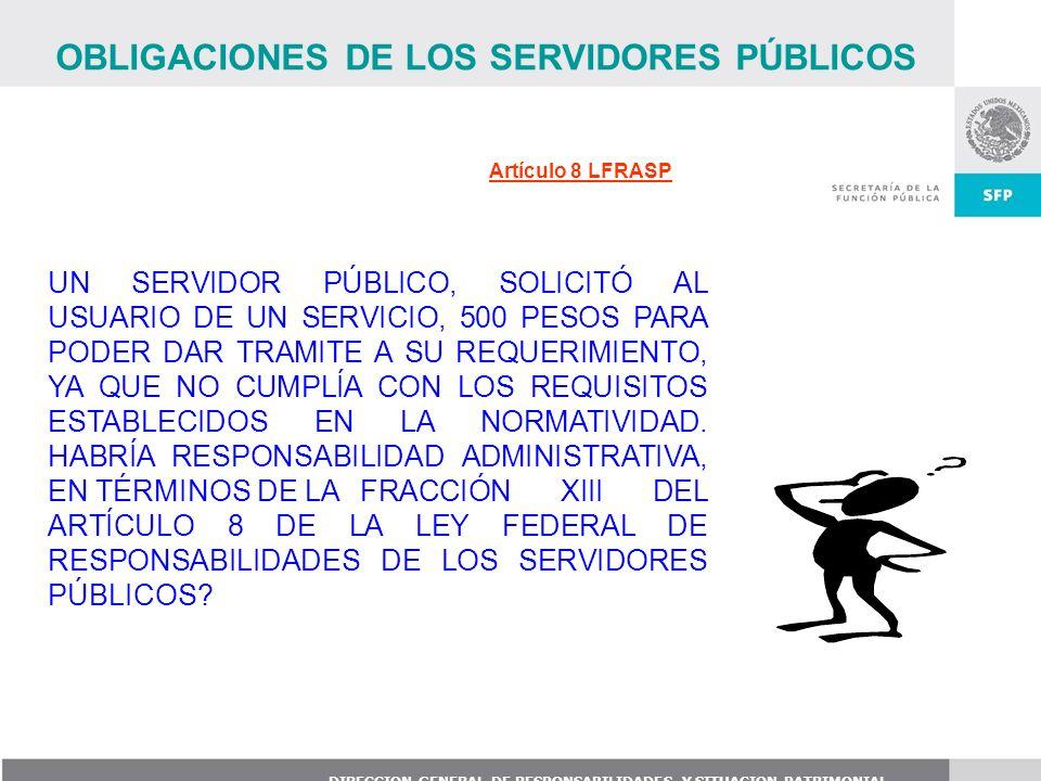 DIRECCION GENERAL DE RESPONSABILIDADES Y SITUACION PATRIMONIAL Artículo 8 LFRASP UN SERVIDOR PÚBLICO, SOLICITÓ AL USUARIO DE UN SERVICIO, 500 PESOS PA