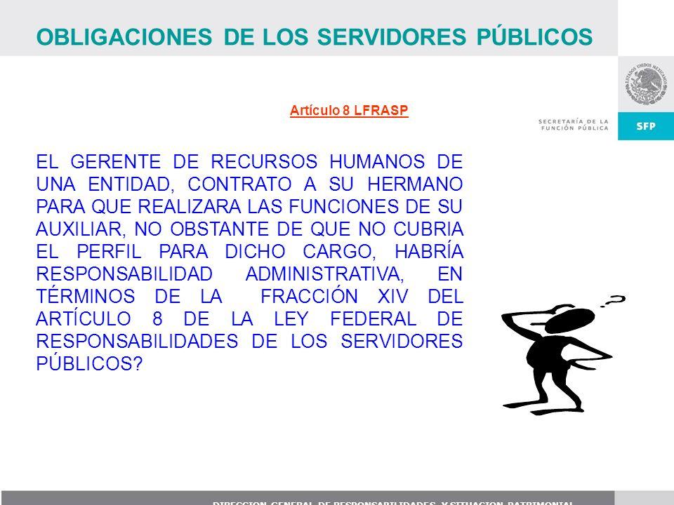DIRECCION GENERAL DE RESPONSABILIDADES Y SITUACION PATRIMONIAL Artículo 8 LFRASP EL GERENTE DE RECURSOS HUMANOS DE UNA ENTIDAD, CONTRATO A SU HERMANO