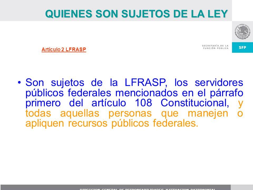 DIRECCION GENERAL DE RESPONSABILIDADES Y SITUACION PATRIMONIAL Artículo 2 LFRASP Son sujetos de la LFRASP, los servidores públicos federales mencionad