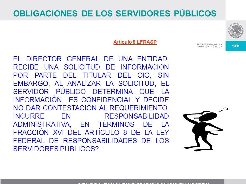 DIRECCION GENERAL DE RESPONSABILIDADES Y SITUACION PATRIMONIAL Artículo 8 LFRASP EL DIRECTOR GENERAL DE UNA ENTIDAD, RECIBE UNA SOLICITUD DE INFORMACI