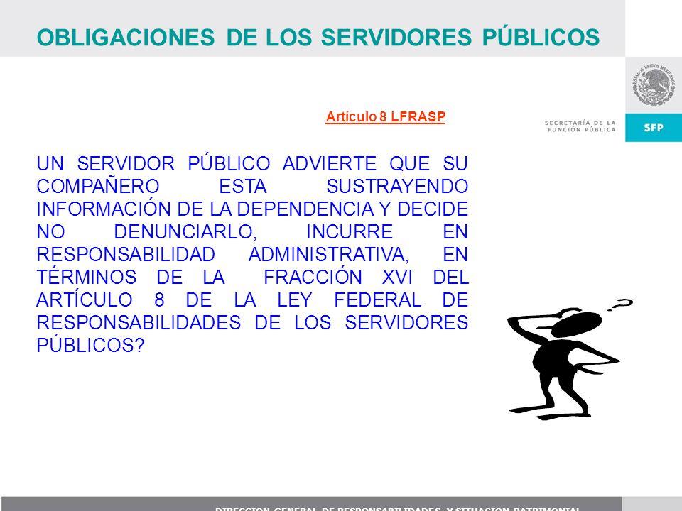 DIRECCION GENERAL DE RESPONSABILIDADES Y SITUACION PATRIMONIAL Artículo 8 LFRASP UN SERVIDOR PÚBLICO ADVIERTE QUE SU COMPAÑERO ESTA SUSTRAYENDO INFORM