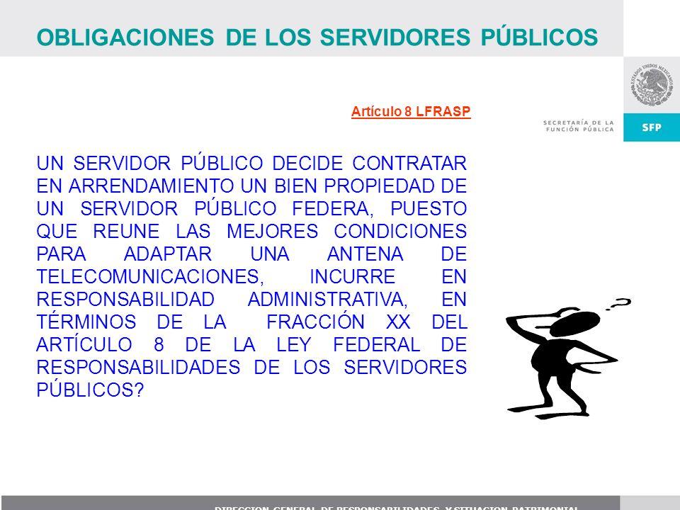 DIRECCION GENERAL DE RESPONSABILIDADES Y SITUACION PATRIMONIAL Artículo 8 LFRASP UN SERVIDOR PÚBLICO DECIDE CONTRATAR EN ARRENDAMIENTO UN BIEN PROPIED