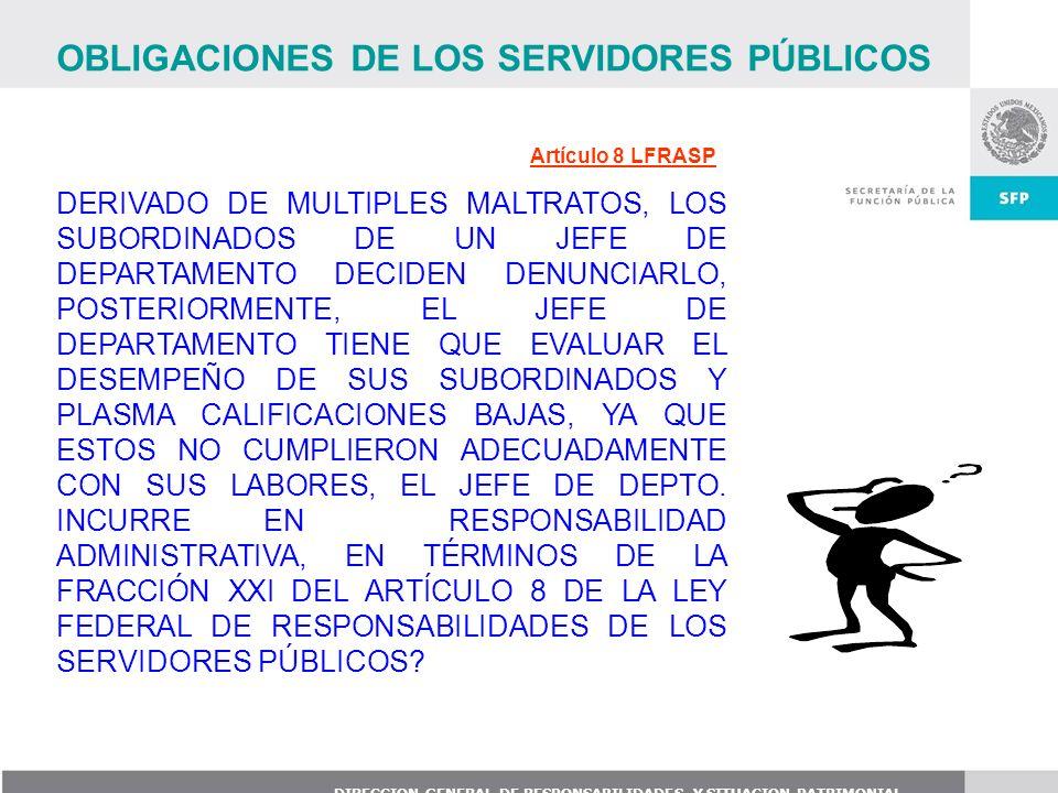 DIRECCION GENERAL DE RESPONSABILIDADES Y SITUACION PATRIMONIAL Artículo 8 LFRASP DERIVADO DE MULTIPLES MALTRATOS, LOS SUBORDINADOS DE UN JEFE DE DEPAR