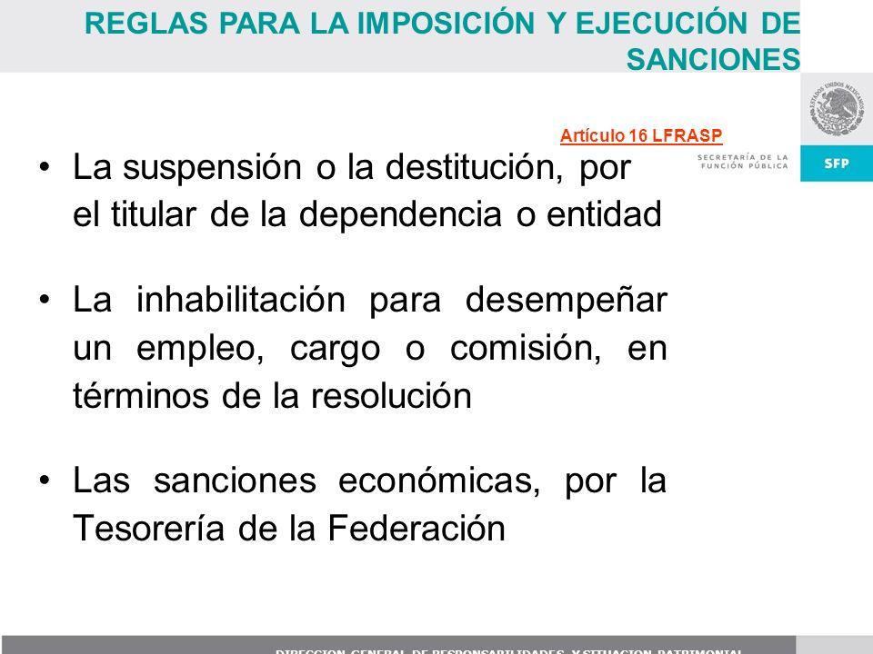 DIRECCION GENERAL DE RESPONSABILIDADES Y SITUACION PATRIMONIAL La suspensión o la destitución, por el titular de la dependencia o entidad La inhabilit