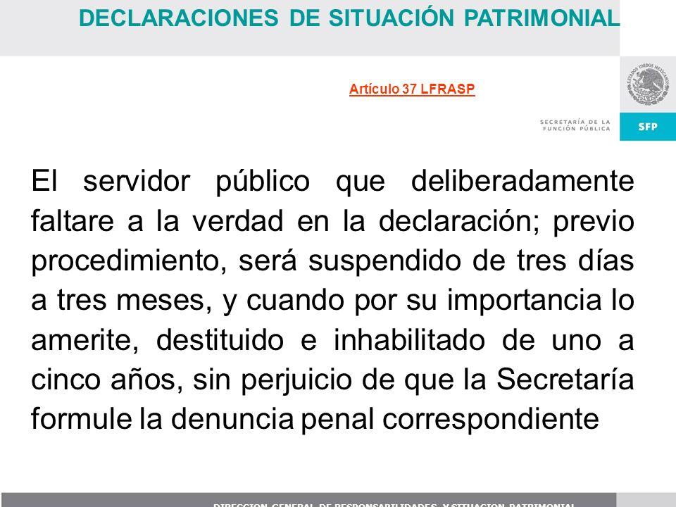 DIRECCION GENERAL DE RESPONSABILIDADES Y SITUACION PATRIMONIAL El servidor público que deliberadamente faltare a la verdad en la declaración; previo p