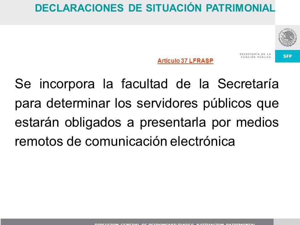 DIRECCION GENERAL DE RESPONSABILIDADES Y SITUACION PATRIMONIAL Se incorpora la facultad de la Secretaría para determinar los servidores públicos que e