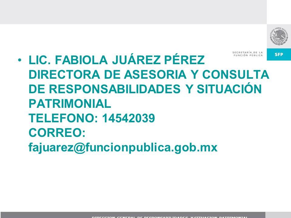 DIRECCION GENERAL DE RESPONSABILIDADES Y SITUACION PATRIMONIAL LIC. FABIOLA JUÁREZ PÉREZ DIRECTORA DE ASESORIA Y CONSULTA DE RESPONSABILIDADES Y SITUA