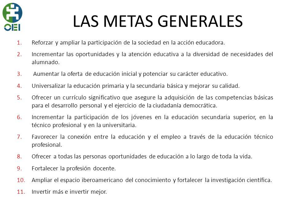 LAS METAS GENERALES 1.Reforzar y ampliar la participación de la sociedad en la acción educadora. 2.Incrementar las oportunidades y la atención educati
