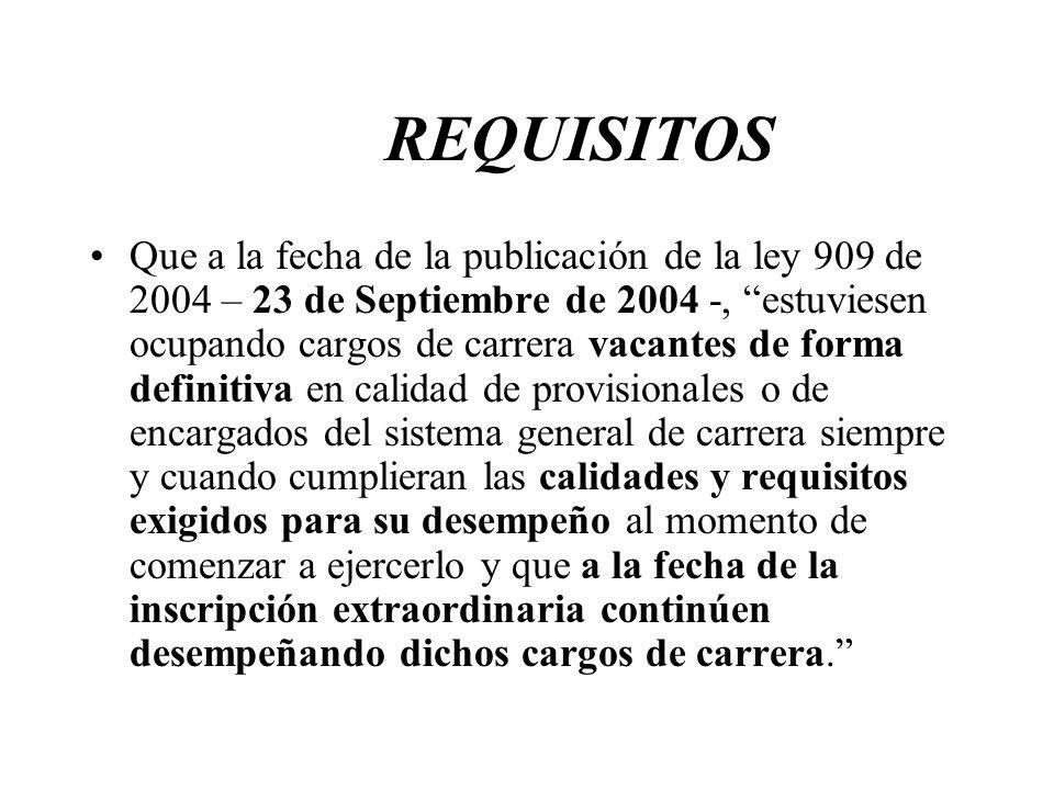 REQUISITOS Que a la fecha de la publicación de la ley 909 de 2004 – 23 de Septiembre de 2004 -, estuviesen ocupando cargos de carrera vacantes de form