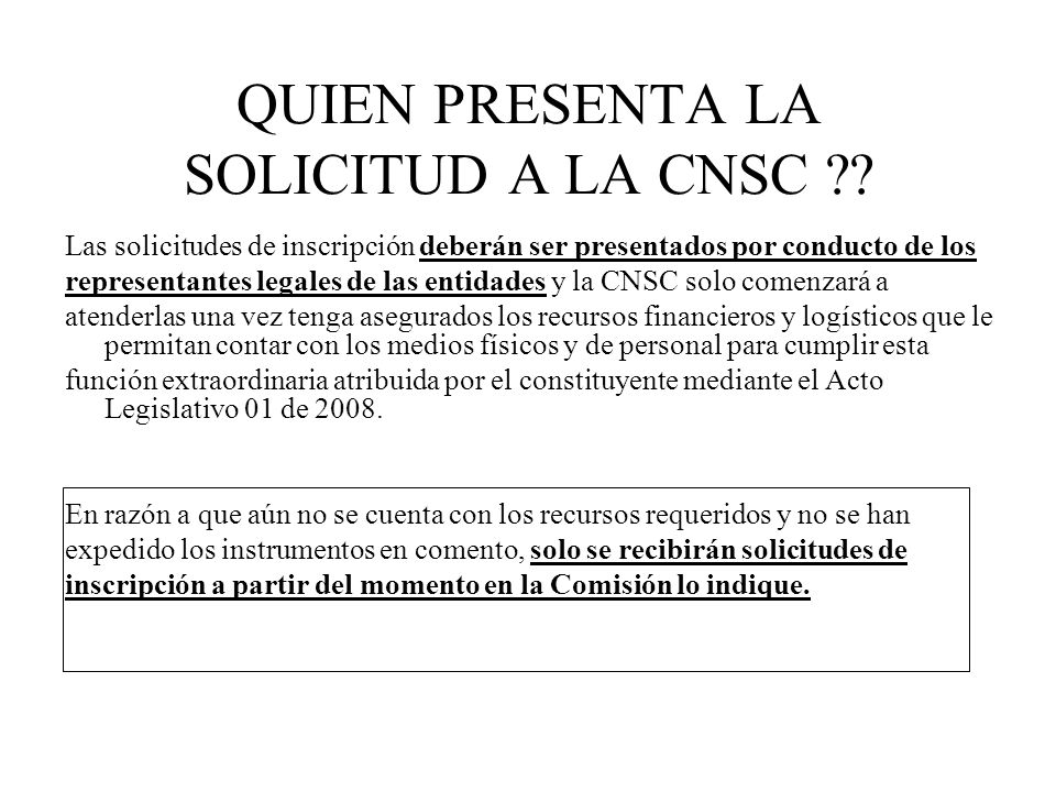 QUIEN PRESENTA LA SOLICITUD A LA CNSC ?? Las solicitudes de inscripción deberán ser presentados por conducto de los representantes legales de las enti