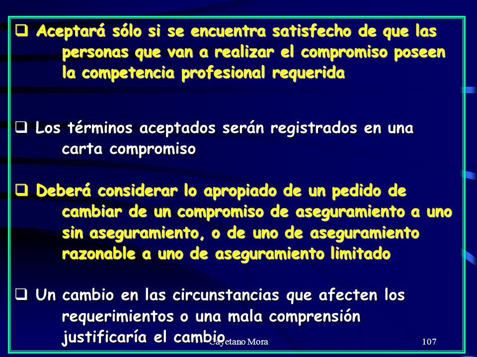 Cayetano Mora107 Aceptará sólo si se encuentra satisfecho de que las personas que van a realizar el compromiso poseen la competencia profesional requerida Aceptará sólo si se encuentra satisfecho de que las personas que van a realizar el compromiso poseen la competencia profesional requerida Los términos aceptados serán registrados en una carta compromiso Los términos aceptados serán registrados en una carta compromiso Deberá considerar lo apropiado de un pedido de cambiar de un compromiso de aseguramiento a uno sin aseguramiento, o de uno de aseguramiento razonable a uno de aseguramiento limitado Deberá considerar lo apropiado de un pedido de cambiar de un compromiso de aseguramiento a uno sin aseguramiento, o de uno de aseguramiento razonable a uno de aseguramiento limitado Un cambio en las circunstancias que afecten los requerimientos o una mala comprensión justificaría el cambio Un cambio en las circunstancias que afecten los requerimientos o una mala comprensión justificaría el cambio