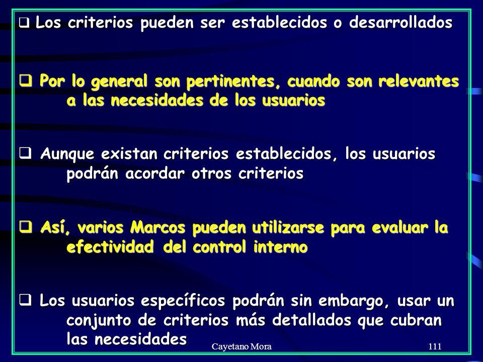 Cayetano Mora111 Los criterios pueden ser establecidos o desarrollados Los criterios pueden ser establecidos o desarrollados Por lo general son pertinentes, cuando son relevantes a las necesidades de los usuarios Por lo general son pertinentes, cuando son relevantes a las necesidades de los usuarios Aunque existan criterios establecidos, los usuarios podrán acordar otros criterios Aunque existan criterios establecidos, los usuarios podrán acordar otros criterios Así, varios Marcos pueden utilizarse para evaluar la efectividad del control interno Así, varios Marcos pueden utilizarse para evaluar la efectividad del control interno Los usuarios específicos podrán sin embargo, usar un conjunto de criterios más detallados que cubran las necesidades Los usuarios específicos podrán sin embargo, usar un conjunto de criterios más detallados que cubran las necesidades