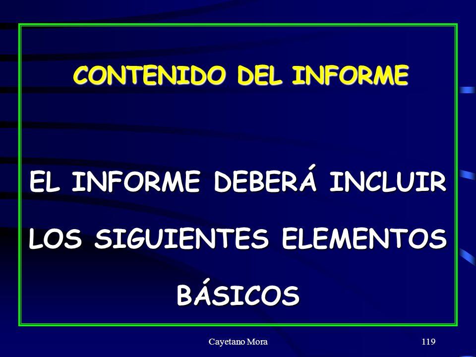 Cayetano Mora119 CONTENIDO DEL INFORME CONTENIDO DEL INFORME EL INFORME DEBERÁ INCLUIR LOS SIGUIENTES ELEMENTOS BÁSICOS