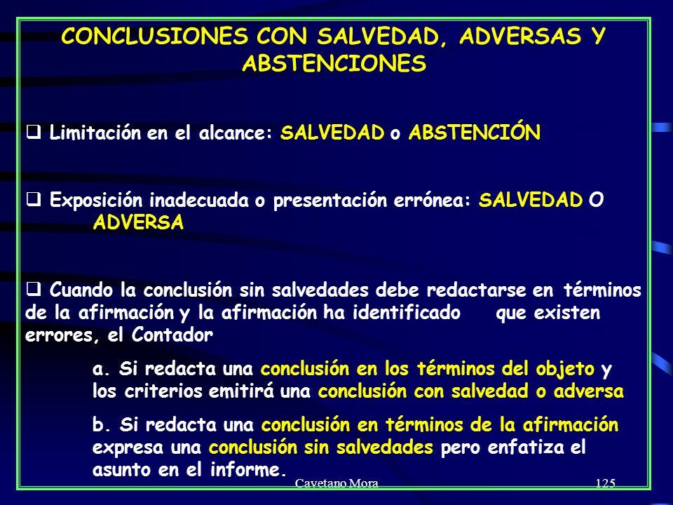 Cayetano Mora125 CONCLUSIONES CON SALVEDAD, ADVERSAS Y ABSTENCIONES Limitación en el alcance: SALVEDAD o ABSTENCIÓN Exposición inadecuada o presentación errónea: SALVEDAD O ADVERSA Cuando la conclusión sin salvedades debe redactarse en términos de la afirmación y la afirmación ha identificado que existen errores, el Contador a.