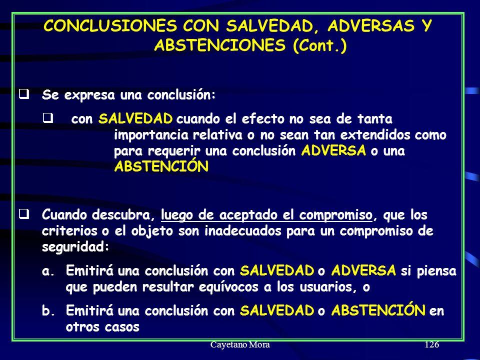 Cayetano Mora126 CONCLUSIONES CON SALVEDAD, ADVERSAS Y ABSTENCIONES (Cont.) Se expresa una conclusión: con SALVEDAD cuando el efecto no sea de tanta importancia relativa o no sean tan extendidos como para requerir una conclusión ADVERSA o una ABSTENCIÓN Cuando descubra, luego de aceptado el compromiso, que los criterios o el objeto son inadecuados para un compromiso de seguridad: a.Emitirá una conclusión con SALVEDAD o ADVERSA si piensa que pueden resultar equívocos a los usuarios, o b.Emitirá una conclusión con SALVEDAD o ABSTENCIÓN en otros casos