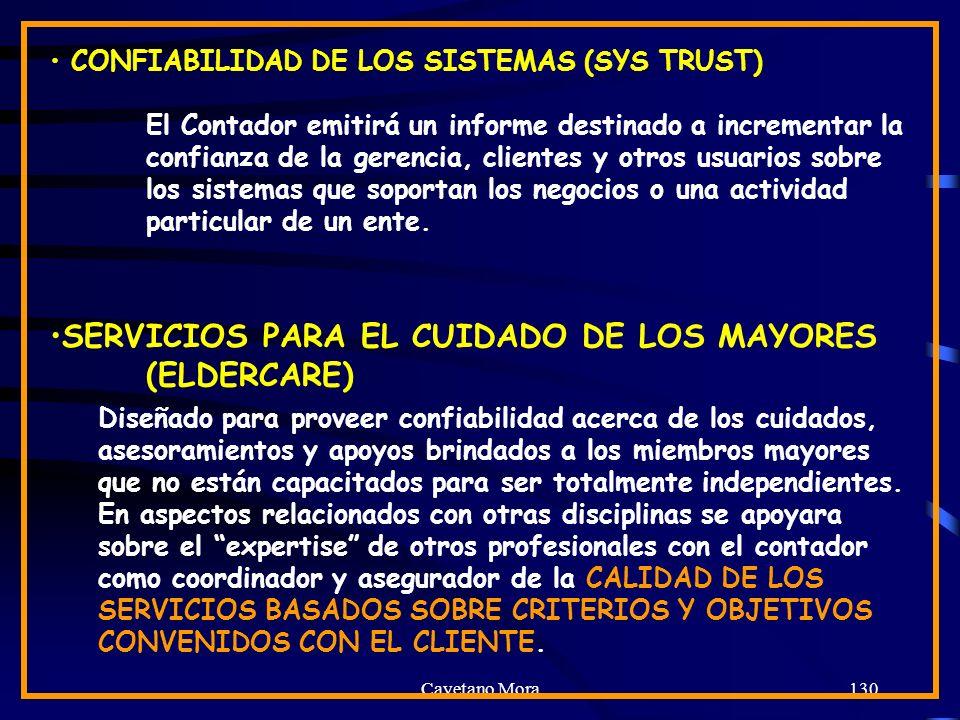 Cayetano Mora130 CONFIABILIDAD DE LOS SISTEMAS (SYS TRUST) El Contador emitirá un informe destinado a incrementar la confianza de la gerencia, clientes y otros usuarios sobre los sistemas que soportan los negocios o una actividad particular de un ente.