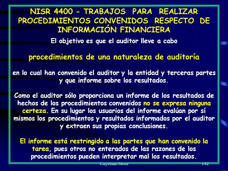 Cayetano Mora142 NISR 4400 - TRABAJOS PARA REALIZAR PROCEDIMIENTOS CONVENIDOS RESPECTO DE INFORMACIÓN FINANCIERA El objetivo es que el auditor lleve a cabo procedimientos de una naturaleza de auditoría en lo cual han convenido el auditor y la entidad y terceras partes y que informe sobre los resultados.