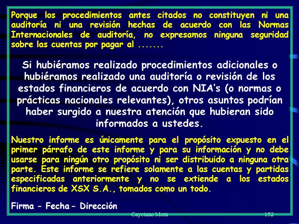Cayetano Mora152 Porque los procedimientos antes citados no constituyen ni una auditoría ni una revisión hechas de acuerdo con las Normas Internacionales de auditoría, no expresamos ninguna seguridad sobre las cuentas por pagar al.......