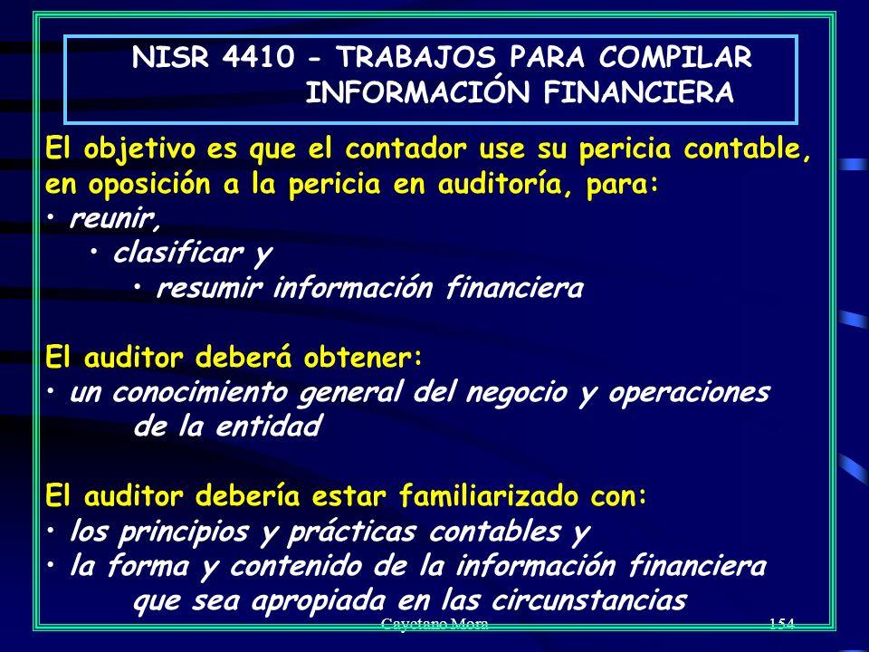 Cayetano Mora154 NISR 4410 - TRABAJOS PARA COMPILAR INFORMACIÓN FINANCIERA El objetivo es que el contador use su pericia contable, en oposición a la pericia en auditoría, para: reunir, clasificar y resumir información financiera El auditor deberá obtener: un conocimiento general del negocio y operaciones de la entidad El auditor debería estar familiarizado con: los principios y prácticas contables y la forma y contenido de la información financiera que sea apropiada en las circunstancias