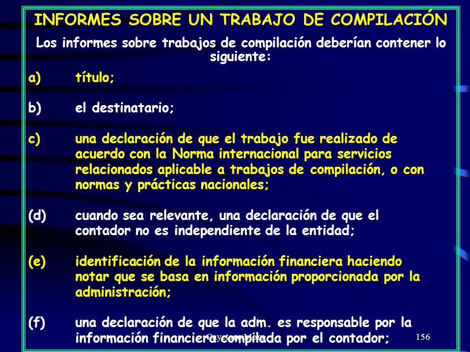 Cayetano Mora156 INFORMES SOBRE UN TRABAJO DE COMPILACIÓN Los informes sobre trabajos de compilación deberían contener lo siguiente: a)título; b)el destinatario; c)una declaración de que el trabajo fue realizado de acuerdo con la Norma internacional para servicios relacionados aplicable a trabajos de compilación, o con normas y prácticas nacionales; (d)cuando sea relevante, una declaración de que el contador no es independiente de la entidad; (e)identificación de la información financiera haciendo notar que se basa en información proporcionada por la administración; (f)una declaración de que la adm.