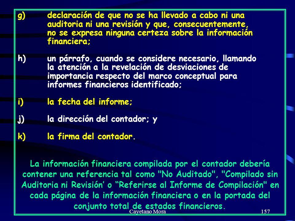 Cayetano Mora157 g)declaración de que no se ha llevado a cabo ni una auditoria ni una revisión y que, consecuentemente, no se expresa ninguna certeza sobre la información financiera; h)un párrafo, cuando se considere necesario, llamando la atención a la revelación de desviaciones de importancia respecto del marco conceptual para informes financieros identificado; i)la fecha del informe; j)la dirección del contador; y k)la firma del contador.