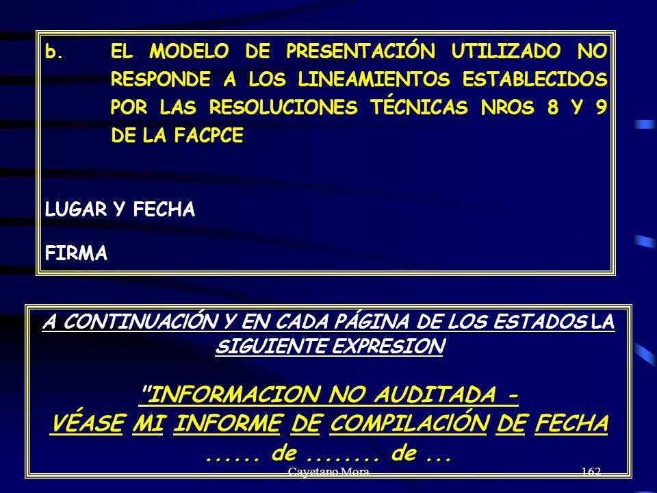 Cayetano Mora162 b.EL MODELO DE PRESENTACIÓN UTILIZADO NO RESPONDE A LOS LINEAMIENTOS ESTABLECIDOS POR LAS RESOLUCIONES TÉCNICAS NROS 8 Y 9 DE LA FACPCE LUGAR Y FECHA FIRMA A CONTINUAClÓN Y EN CADA PÁGINA DE LOS ESTADOS LA SIGUIENTE EXPRESION INFORMACION NO AUDITADA - VÉASE MI INFORME DE COMPILAClÓN DE FECHA......