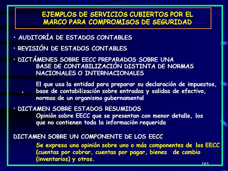 163 EJEMPLOS DE SERVICIOS CUBIERTOS POR EL MARCO PARA COMPROMISOS DE SEGURIDAD AUDITORÍA DE ESTADOS CONTABLES REVISIÓN DE ESTADOS CONTABLES DICTÁMENES SOBRE EECC PREPARADOS SOBRE UNA BASE DE CONTABILIZACIÓN DISTINTA DE NORMAS NACIONALES O INTERNACIONALES El que usa la entidad para preparar su declaración de impuestos, base de contabilización sobre entradas y salidas de efectivo, normas de un organismo gubernamental DICTAMEN SOBRE ESTADOS RESUMIDOS Opinión sobre EECC que se presentan con menor detalle, los que no contienen toda la información requerida DICTAMEN SOBRE UN COMPONENTE DE LOS EECC Se expresa una opinión sobre uno o más componentes de los EECC (cuentas por cobrar, cuentas por pagar, bienes de cambio (inventarios) y otros.