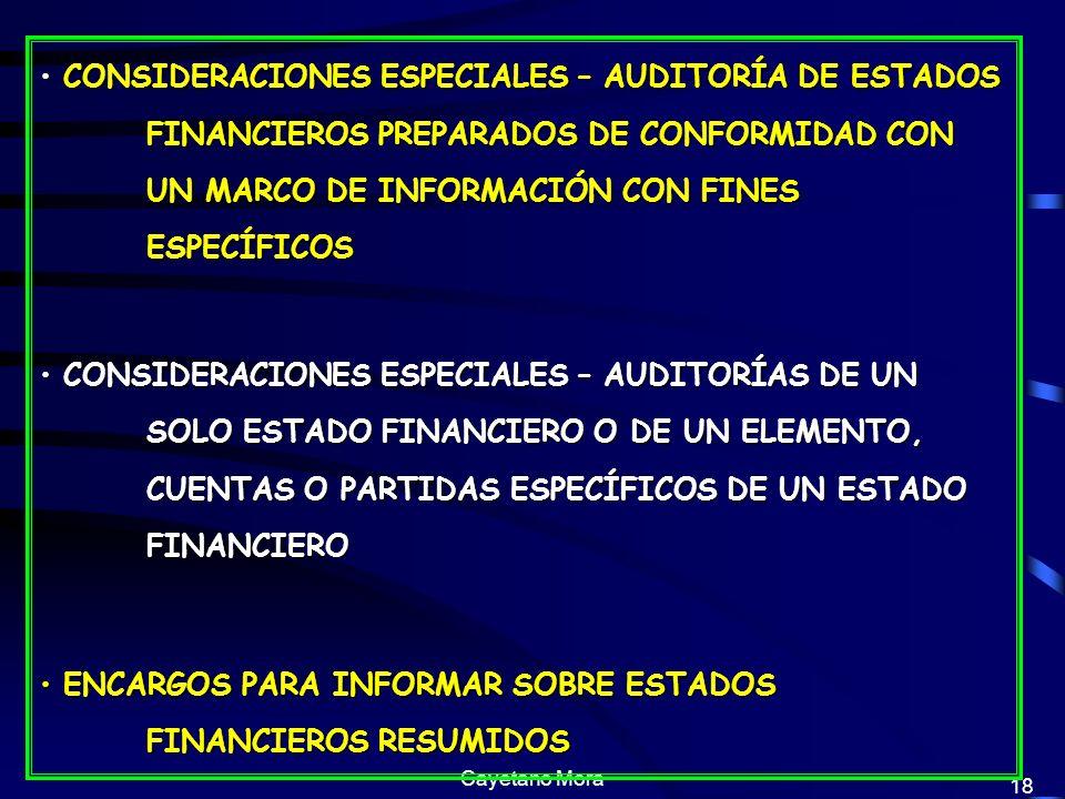 Cayetano Mora 18 CONSIDERACIONES ESPECIALES – AUDITORÍA DE ESTADOS FINANCIEROS PREPARADOS DE CONFORMIDAD CON UN MARCO DE INFORMACIÓN CON FINES ESPECÍFICOS CONSIDERACIONES ESPECIALES – AUDITORÍA DE ESTADOS FINANCIEROS PREPARADOS DE CONFORMIDAD CON UN MARCO DE INFORMACIÓN CON FINES ESPECÍFICOS CONSIDERACIONES ESPECIALES – AUDITORÍAS DE UN SOLO ESTADO FINANCIERO O DE UN ELEMENTO, CUENTAS O PARTIDAS ESPECÍFICOS DE UN ESTADO FINANCIERO CONSIDERACIONES ESPECIALES – AUDITORÍAS DE UN SOLO ESTADO FINANCIERO O DE UN ELEMENTO, CUENTAS O PARTIDAS ESPECÍFICOS DE UN ESTADO FINANCIERO ENCARGOS PARA INFORMAR SOBRE ESTADOS FINANCIEROS RESUMIDOS ENCARGOS PARA INFORMAR SOBRE ESTADOS FINANCIEROS RESUMIDOS