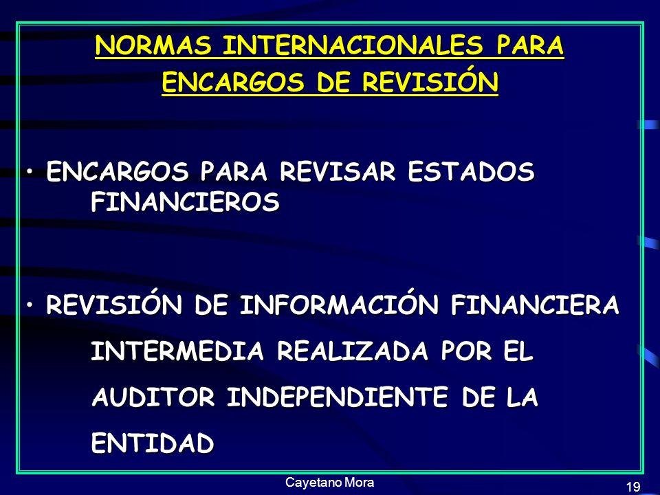 Cayetano Mora 19 NORMAS INTERNACIONALES PARA ENCARGOS DE REVISIÓN ENCARGOS PARA REVISAR ESTADOS FINANCIEROS ENCARGOS PARA REVISAR ESTADOS FINANCIEROS REVISIÓN DE INFORMACIÓN FINANCIERA INTERMEDIA REALIZADA POR EL AUDITOR INDEPENDIENTE DE LA ENTIDAD REVISIÓN DE INFORMACIÓN FINANCIERA INTERMEDIA REALIZADA POR EL AUDITOR INDEPENDIENTE DE LA ENTIDAD