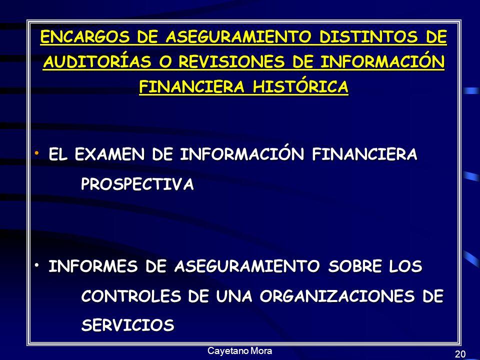 Cayetano Mora 20 ENCARGOS DE ASEGURAMIENTO DISTINTOS DE AUDITORÍAS O REVISIONES DE INFORMACIÓN FINANCIERA HISTÓRICA EL EXAMEN DE INFORMACIÓN FINANCIERA PROSPECTIVA EL EXAMEN DE INFORMACIÓN FINANCIERA PROSPECTIVA INFORMES DE ASEGURAMIENTO SOBRE LOS CONTROLES DE UNA ORGANIZACIONES DE SERVICIOS INFORMES DE ASEGURAMIENTO SOBRE LOS CONTROLES DE UNA ORGANIZACIONES DE SERVICIOS