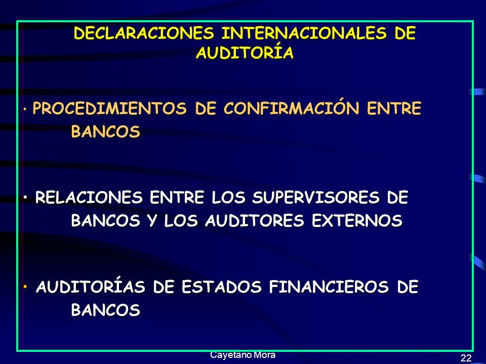 Cayetano Mora 22 DECLARACIONES INTERNACIONALES DE AUDITORÍA PROCEDIMIENTOS DE CONFIRMACIÓN ENTRE BANCOS PROCEDIMIENTOS DE CONFIRMACIÓN ENTRE BANCOS RELACIONES ENTRE LOS SUPERVISORES DE BANCOS Y LOS AUDITORES EXTERNOS RELACIONES ENTRE LOS SUPERVISORES DE BANCOS Y LOS AUDITORES EXTERNOS AUDITORÍAS DE ESTADOS FINANCIEROS DE BANCOS AUDITORÍAS DE ESTADOS FINANCIEROS DE BANCOS