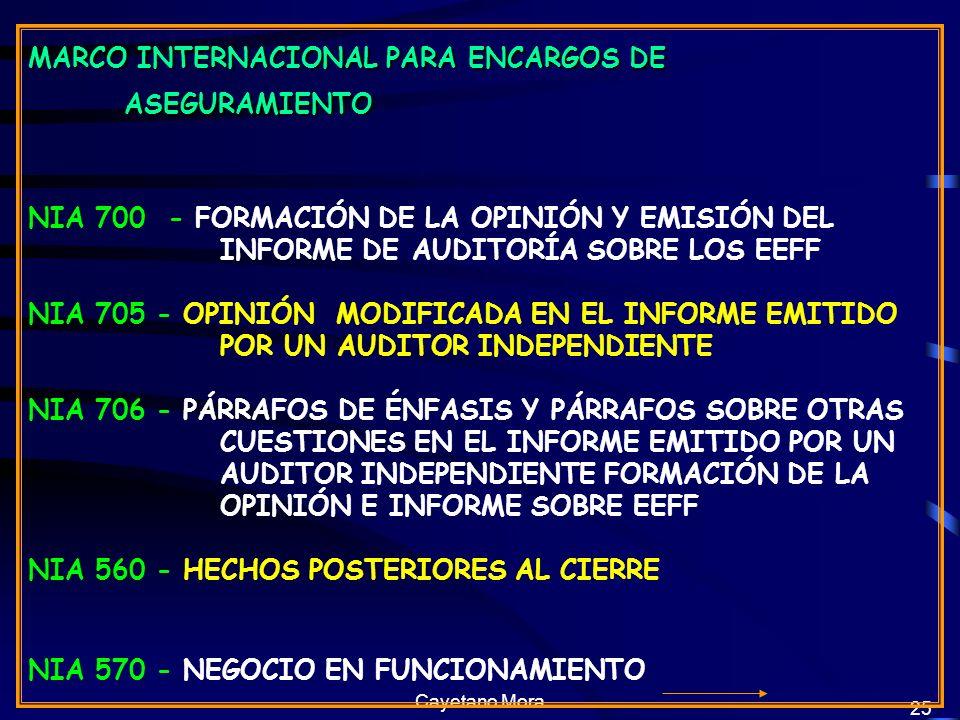 Cayetano Mora 25 MARCO INTERNACIONAL PARA ENCARGOS DE ASEGURAMIENTO NIA 700 - FORMACIÓN DE LA OPINIÓN Y EMISIÓN DEL INFORME DE AUDITORÍA SOBRE LOS EEFF NIA 705 - OPINIÓN MODIFICADA EN EL INFORME EMITIDO POR UN AUDITOR INDEPENDIENTE NIA 706 - PÁRRAFOS DE ÉNFASIS Y PÁRRAFOS SOBRE OTRAS CUESTIONES EN EL INFORME EMITIDO POR UN AUDITOR INDEPENDIENTE FORMACIÓN DE LA OPINIÓN E INFORME SOBRE EEFF NIA 560 - HECHOS POSTERIORES AL CIERRE NIA 570 - NEGOCIO EN FUNCIONAMIENTO