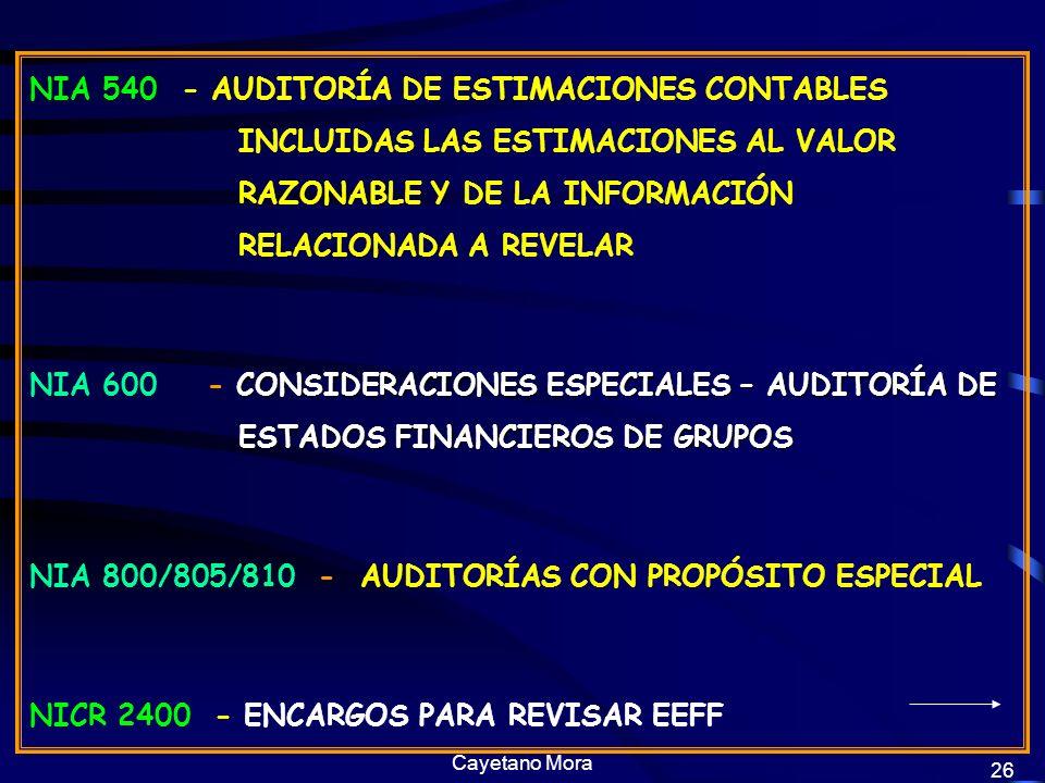 Cayetano Mora 26 NIA 540 - AUDITORÍA DE ESTIMACIONES CONTABLES INCLUIDAS LAS ESTIMACIONES AL VALOR RAZONABLE Y DE LA INFORMACIÓN RELACIONADA A REVELAR CONSIDERACIONES ESPECIALES – AUDITORÍA DE ESTADOS FINANCIEROS DE GRUPOS NIA 600 - CONSIDERACIONES ESPECIALES – AUDITORÍA DE ESTADOS FINANCIEROS DE GRUPOS NIA 800/805/810 - AUDITORÍAS CON PROPÓSITO ESPECIAL NICR 2400 - ENCARGOS PARA REVISAR EEFF
