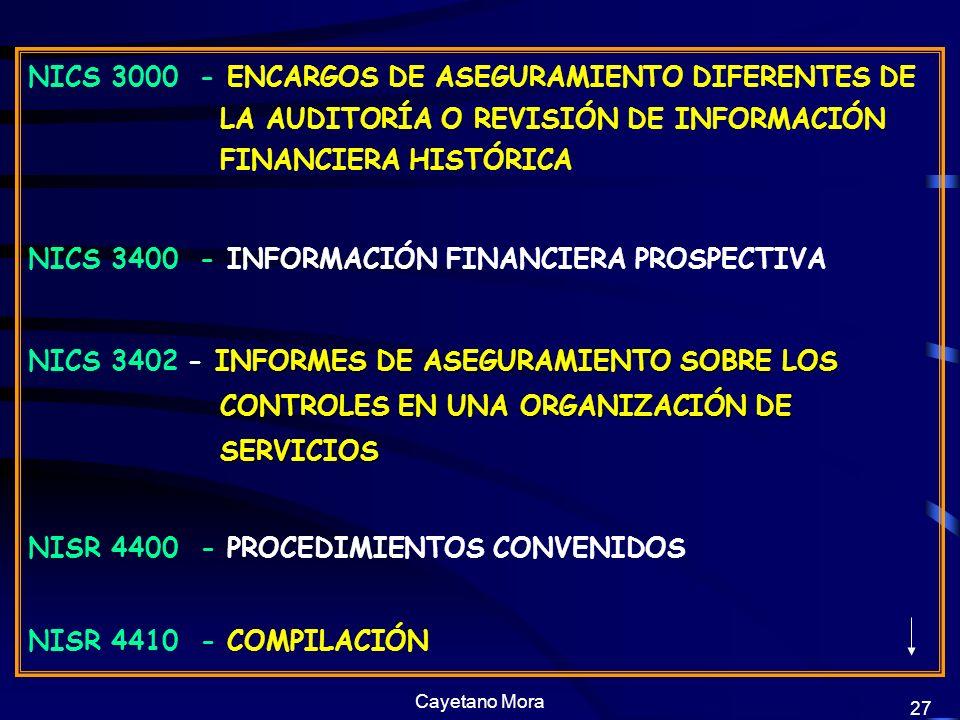 Cayetano Mora 27 NICS 3000 - ENCARGOS DE ASEGURAMIENTO DIFERENTES DE LA AUDITORÍA O REVISIÓN DE INFORMACIÓN FINANCIERA HISTÓRICA NICS 3400 - INFORMACIÓN FINANCIERA PROSPECTIVA INFORMES DE ASEGURAMIENTO SOBRE LOS CONTROLES EN UNA ORGANIZACIÓN DE SERVICIOS NICS 3402 - INFORMES DE ASEGURAMIENTO SOBRE LOS CONTROLES EN UNA ORGANIZACIÓN DE SERVICIOS NISR 4400 - PROCEDIMIENTOS CONVENIDOS NISR 4410 - COMPILACIÓN