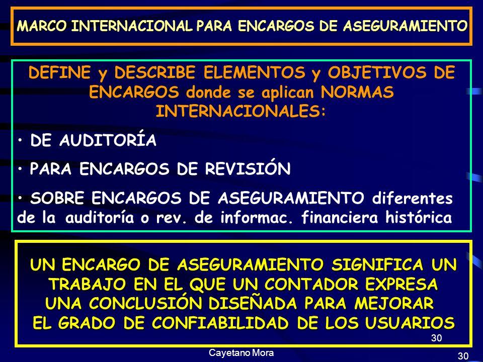 Cayetano Mora 30 MARCO INTERNACIONAL PARA ENCARGOS DE ASEGURAMIENTO DEFINE y DESCRIBE ELEMENTOS y OBJETIVOS DE ENCARGOS donde se aplican NORMAS INTERNACIONALES: DE AUDITORÍA PARA ENCARGOS DE REVISIÓN SOBRE ENCARGOS DE ASEGURAMIENTO diferentes de la auditoría o rev.