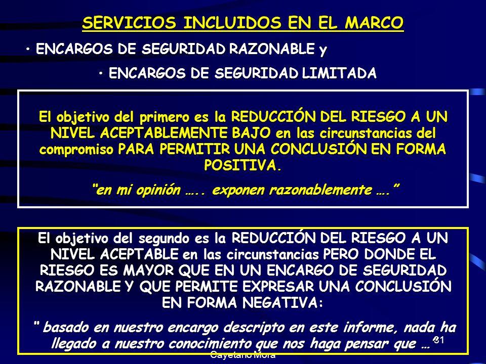 Cayetano Mora 31 SERVICIOS INCLUIDOS EN EL MARCO ENCARGOS DE SEGURIDAD RAZONABLE y ENCARGOS DE SEGURIDAD RAZONABLE y ENCARGOS DE SEGURIDAD LIMITADA ENCARGOS DE SEGURIDAD LIMITADA El objetivo del primero es la REDUCCIÓN DEL RIESGO A UN NIVEL ACEPTABLEMENTE BAJO en las circunstancias del compromiso PARA PERMITIR UNA CONCLUSIÓN EN FORMA POSITIVA.