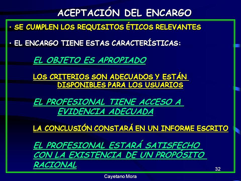 Cayetano Mora 32 SE CUMPLEN LOS REQUISITOS ÉTICOS RELEVANTES SE CUMPLEN LOS REQUISITOS ÉTICOS RELEVANTES EL ENCARGO TIENE ESTAS CARACTERÍSTICAS: EL ENCARGO TIENE ESTAS CARACTERÍSTICAS: EL OBJETO ES APROPIADO LOS CRITERIOS SON ADECUADOS Y ESTÁN DISPONIBLES PARA LOS USUARIOS EL PROFESIONAL TIENE ACCESO A EVIDENCIA ADECUADA LA CONCLUSIÓN CONSTARÁ EN UN INFORME ESCRITO EL PROFESIONAL ESTARÁ SATISFECHO CON LA EXISTENCIA DE UN PROPÓSITO RACIONAL ACEPTACIÓN DEL ENCARGO