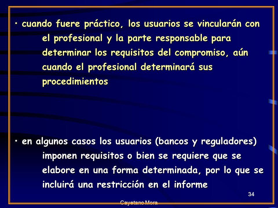 Cayetano Mora 34 cuando fuere práctico, los usuarios se vincularán con el profesional y la parte responsable para determinar los requisitos del compromiso, aún cuando el profesional determinará sus procedimientos cuando fuere práctico, los usuarios se vincularán con el profesional y la parte responsable para determinar los requisitos del compromiso, aún cuando el profesional determinará sus procedimientos en algunos casos los usuarios (bancos y reguladores) imponen requisitos o bien se requiere que se elabore en una forma determinada, por lo que se incluirá una restricción en el informe en algunos casos los usuarios (bancos y reguladores) imponen requisitos o bien se requiere que se elabore en una forma determinada, por lo que se incluirá una restricción en el informe