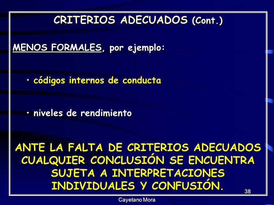 Cayetano Mora 38 CRITERIOS ADECUADOS (Cont.) MENOS FORMALES, por ejemplo: códigos internos de conducta códigos internos de conducta niveles de rendimiento niveles de rendimiento ANTE LA FALTA DE CRITERIOS ADECUADOS CUALQUIER CONCLUSIÓN SE ENCUENTRA SUJETA A INTERPRETACIONES INDIVIDUALES Y CONFUSIÓN.