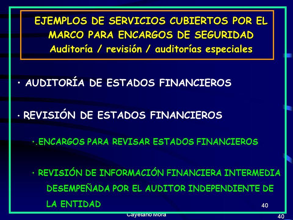 Cayetano Mora 40 EJEMPLOS DE SERVICIOS CUBIERTOS POR EL MARCO PARA ENCARGOS DE SEGURIDAD Auditoría / revisión / auditorías especiales AUDITORÍA DE ESTADOS FINANCIEROS REVISIÓN DE ESTADOS FINANCIEROS.ENCARGOS PARA REVISAR ESTADOS FINANCIEROS REVISIÓN DE INFORMACIÓN FINANCIERA INTERMEDIA DESEMPEÑADA POR EL AUDITOR INDEPENDIENTE DE LA ENTIDAD