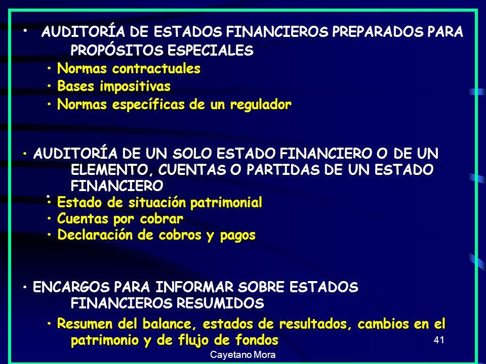 Cayetano Mora 41 AUDITORÍA DE ESTADOS FINANCIEROS PREPARADOS PARA PROPÓSITOS ESPECIALES Normas contractuales Bases impositivas Bases impositivas Normas específicas de un regulador Normas específicas de un regulador AUDITORÍA DE UN SOLO ESTADO FINANCIERO O DE UN ELEMENTO, CUENTAS O PARTIDAS DE UN ESTADO FINANCIERO Estado de situación patrimonial Estado de situación patrimonial Cuentas por cobrar Cuentas por cobrar Declaración de cobros y pagos Declaración de cobros y pagos ENCARGOS PARA INFORMAR SOBRE ESTADOS FINANCIEROS RESUMIDOS Resumen del balance, estados de resultados, cambios en el patrimonio y de flujo de fondos