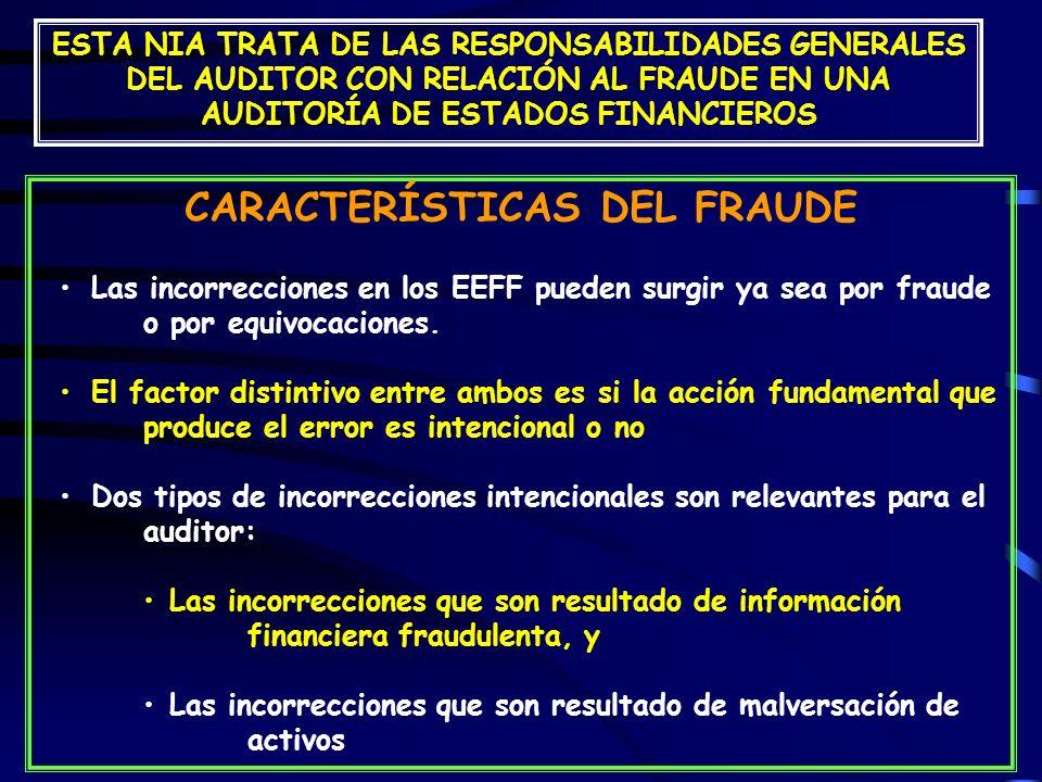 ESTA NIA TRATA DE LAS RESPONSABILIDADES GENERALES DEL AUDITOR CON RELACIÓN AL FRAUDE EN UNA AUDITORÍA DE ESTADOS FINANCIEROS CARACTERÍSTICAS DEL FRAUDE Las incorrecciones en los EEFF pueden surgir ya sea por fraude o por equivocaciones.