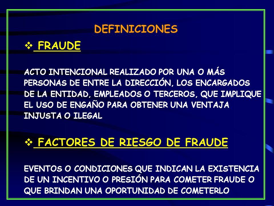 DEFINICIONES FRAUDE ACTO INTENCIONAL REALIZADO POR UNA O MÁS PERSONAS DE ENTRE LA DIRECCIÓN, LOS ENCARGADOS DE LA ENTIDAD, EMPLEADOS O TERCEROS, QUE IMPLIQUE EL USO DE ENGAÑO PARA OBTENER UNA VENTAJA INJUSTA O ILEGAL FACTORES DE RIESGO DE FRAUDE EVENTOS O CONDICIONES QUE INDICAN LA EXISTENCIA DE UN INCENTIVO O PRESIÓN PARA COMETER FRAUDE O QUE BRINDAN UNA OPORTUNIDAD DE COMETERLO