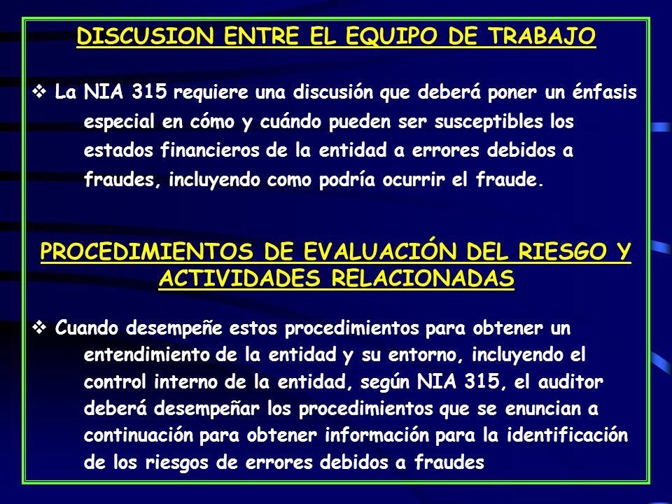 DISCUSION ENTRE EL EQUIPO DE TRABAJO La NIA 315 requiere una discusión que deberá poner un énfasis especial en cómo y cuándo pueden ser susceptibles los estados financieros de la entidad a errores debidos a fraudes, incluyendo como podría ocurrir el fraude.
