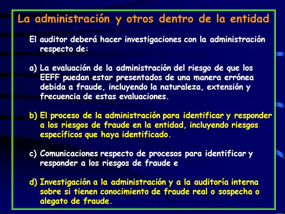 La administración y otros dentro de la entidad El auditor deberá hacer investigaciones con la administración respecto de: a)La evaluación de la administración del riesgo de que los EEFF puedan estar presentados de una manera errónea debida a fraude, incluyendo la naturaleza, extensión y frecuencia de estas evaluaciones.