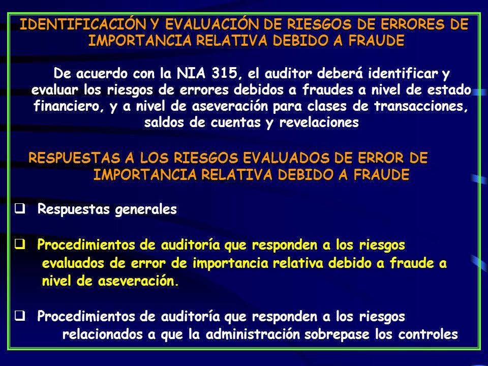 IDENTIFICACIÓN Y EVALUACIÓN DE RIESGOS DE ERRORES DE IMPORTANCIA RELATIVA DEBIDO A FRAUDE De acuerdo con la NIA 315, el auditor deberá identificar y evaluar los riesgos de errores debidos a fraudes a nivel de estado financiero, y a nivel de aseveración para clases de transacciones, saldos de cuentas y revelaciones RESPUESTAS A LOS RIESGOS EVALUADOS DE ERROR DE IMPORTANCIA RELATIVA DEBIDO A FRAUDE Respuestas generales Procedimientos de auditoría que responden a los riesgos evaluados de error de importancia relativa debido a fraude a nivel de aseveración.