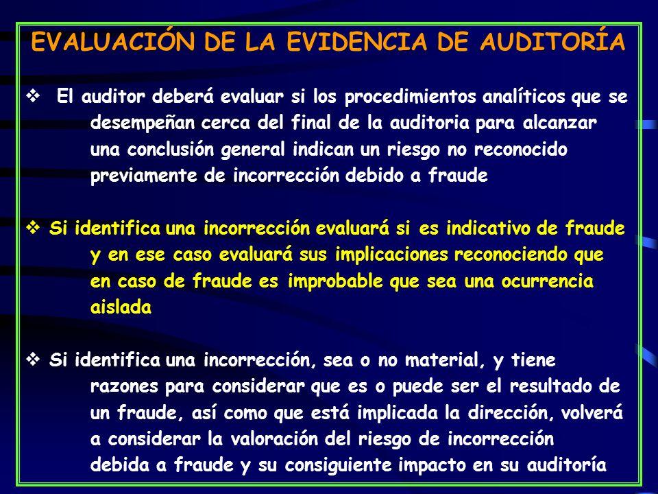 EVALUACIÓN DE LA EVIDENCIA DE AUDITORÍA El auditor deberá evaluar si los procedimientos analíticos que se desempeñan cerca del final de la auditoria para alcanzar una conclusión general indican un riesgo no reconocido previamente de incorrección debido a fraude Si identifica una incorrección evaluará sies indicativo de fraude y en ese caso evaluará sus implicaciones reconociendo que en caso de fraude es improbable que sea una ocurrencia aislada Si identifica una incorrección, sea o no material, y tiene razones para considerar que es o puede ser el resultado de un fraude, así como que está implicada la dirección, volverá a considerar la valoración del riesgo de incorrección debida a fraude y su consiguiente impacto en su auditoría