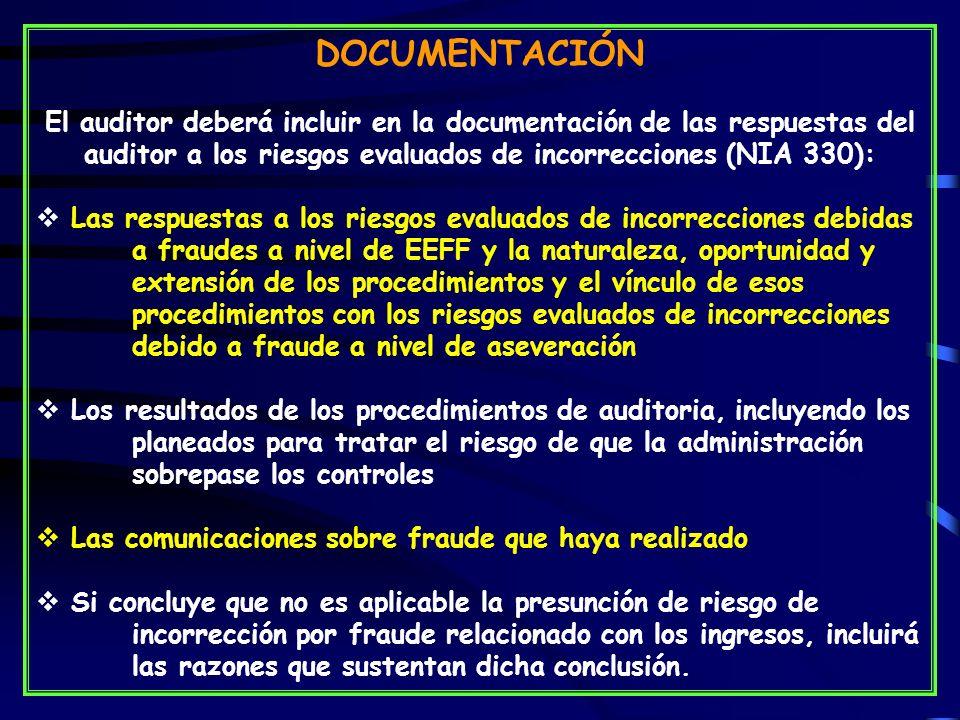 DOCUMENTACIÓN El auditor deberá incluir en la documentación de las respuestas del auditor a los riesgos evaluados de incorrecciones (NIA 330): Las respuestas a los riesgos evaluados de incorrecciones debidas a fraudes a nivel de EEFF y la naturaleza, oportunidad y extensión de los procedimientos y el vínculo de esos procedimientos con los riesgos evaluados de incorrecciones debido a fraude a nivel de aseveración Los resultados de los procedimientos de auditoria, incluyendo los planeados para tratar el riesgo de que la administración sobrepase los controles Las comunicaciones sobre fraude que haya realizado Si concluye que no es aplicable la presunción de riesgo de incorrección por fraude relacionado con los ingresos, incluirá las razones que sustentan dicha conclusión.